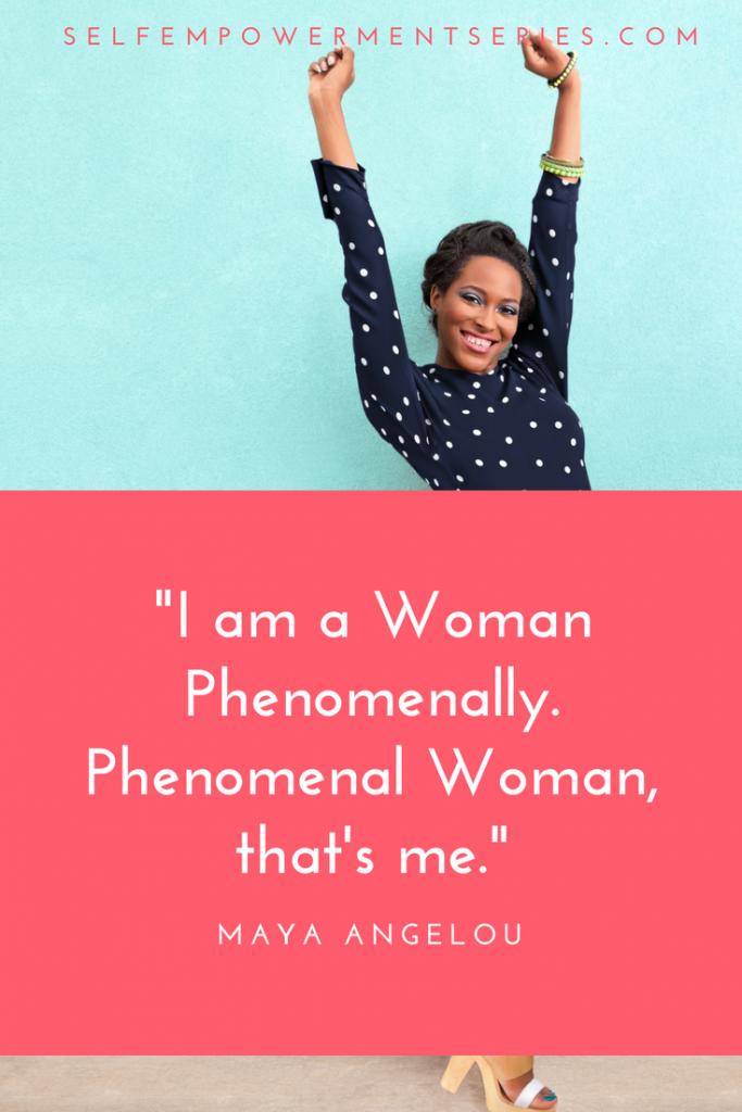 I am a Woman Phenomenally. Phenomenal Woman, that's me - Maya Angelou