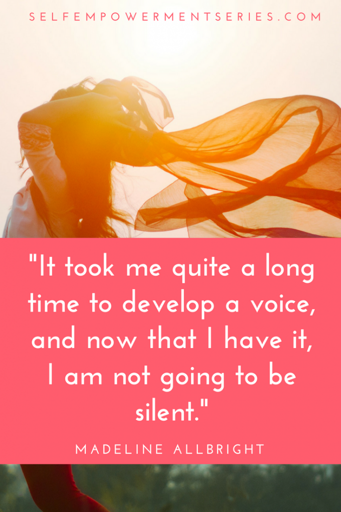 It took me quite a long time to develop a voice, and now that I have it, I am not going to be silent - Madeline Allbright