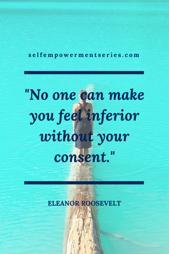 No one can make youfeel inferior without your consent - Eleanor Roosevelt