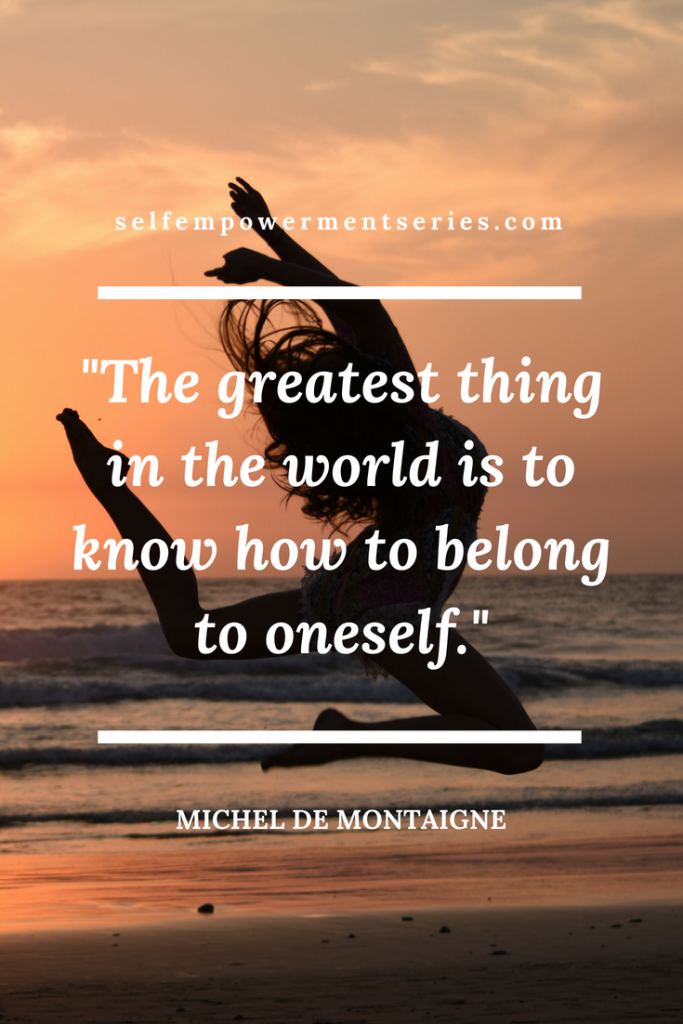 The greatest thing in the world is to know how to belong to oneself -Michel De Montaigne
